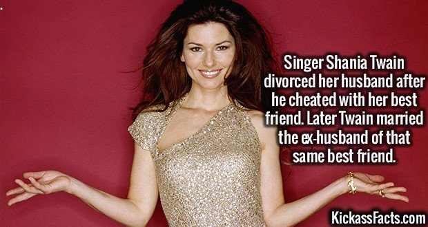 2576 Shania Twain-Singer Shania Twain divorced her husband after he cheated with her best friend. Later Twain married the ex-husband of that same best friend.
