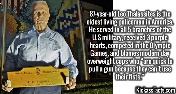 """2578 Leo Thalassites-87-year-old Leo Thalassites is the oldest living policeman in America. He served in all 5 branches of the U.S military, received 3 purple hearts, competed in the Olympic Games, and blames modern-day overweight cops who """"are quick to pull a gun because they can't use their fists."""""""