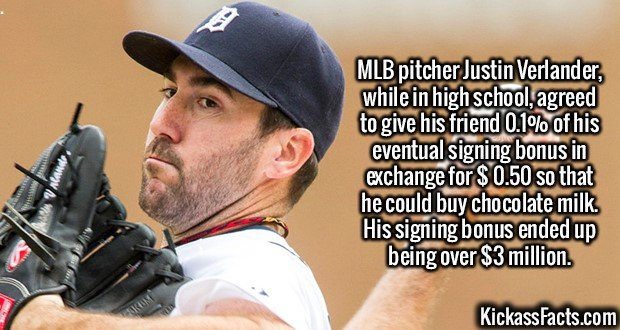 2579 Justin Verlander-MLB pitcher Justin Verlander, while in high school, agreed to give his friend 0.1% of his eventual signing bonus in exchange for $ 0.50 so that he could buy chocolate milk. His signing bonus ended up being over $3 million.