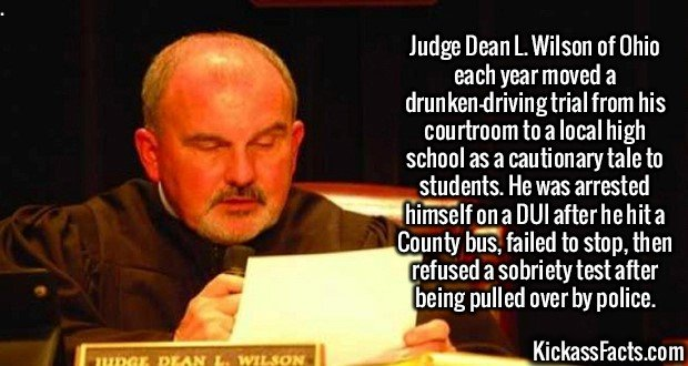 2581 Judge Dean L. Wilson-Judge Dean L. Wilson of Ohio each year moved a drunken-driving trial from his courtroom to a local high school as a cautionary tale to students. He was arrested himself on a DUI after he hit a County bus, failed to stop, then refused a sobriety test after being pulled over by police.