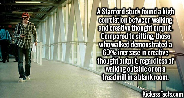 2596 Walking and Thinking-A Stanford study found a high correlation between walking and creative thought output. Compared to sitting, those who walked demonstrated a 60% increase in creative thought output, regardless of walking outside or on a treadmill in a blank room.