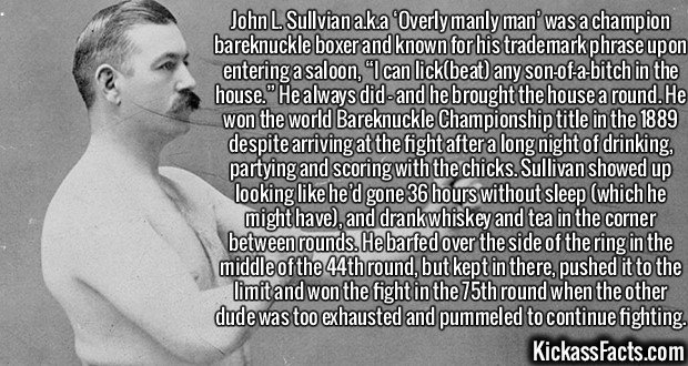 """2605 John L. Sullivan-John L. Sullvian a.k.a 'Overly manly man' was a champion bareknuckle boxer and known for his trademark phrase upon entering a saloon, """"I can lick(beat) any son-of-a-bitch in the house."""" He always did – and he brought the house a round. He won the world Bareknuckle Championship title in the 1889 despite arriving at the fight after a long night of drinking, partying and scoring with the chicks. Sullivan showed up looking like he'd gone 36 hours without sleep (which he might have), and drank whiskey and tea in the corner between rounds. He barfed over the side of the ring in the middle of the 44th round, but kept in there, pushed it to the limit and won the fight in the 75th round when the other dude was too exhausted and pummeled to continue fighting."""