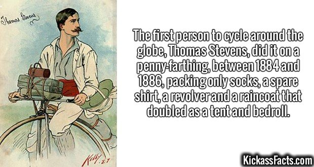 2608 Thomas Stevens-The first person to cycle around the globe, Thomas Stevens, did it on a penny-farthing, between 1884 and 1886, packing only socks, a spare shirt, a revolver and a raincoat that doubled as a tent and bedroll.