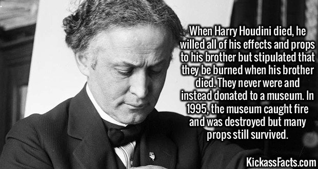 2619 Harry Houdini-When Harry Houdini died, he willed all of his effects and props to his brother but stipulated that they be burned when his brother died. They never were and instead donated to a museum. In 1995, the museum caught fire and was destroyed but many props still survived.
