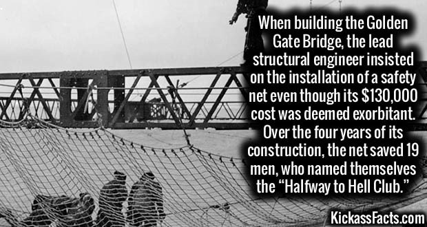 "2625 Golden Gate Bridge-When building the Golden Gate Bridge, the lead structural engineer insisted on the installation of a safety net even though its $130,000 cost was deemed exorbitant. Over the four years of its construction, the net saved 19 men, who named themselves the ""Halfway to Hell Club."""