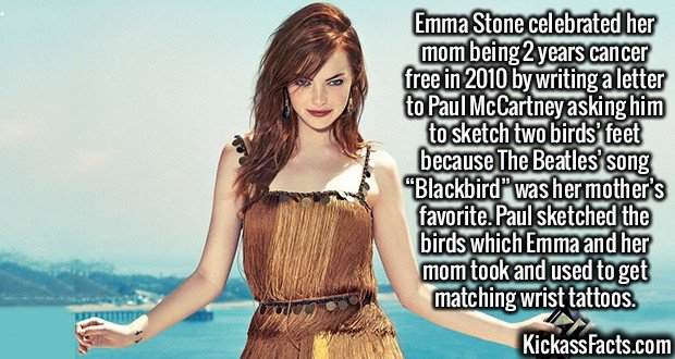 "2627 Emma Stone-Emma Stone celebrated her mom being 2 years cancer free in 2010 by writing a letter to Paul McCartney asking him to sketch two birds' feet because The Beatles' song ""Blackbird"" was her mother's favorite. Paul sketched the birds which Emma and her mom took and used to get matching wrist tattoos."