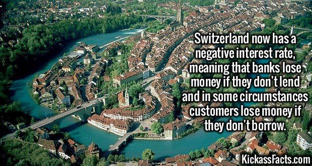 2629 Switzerland-Switzerland now has a negative interest rate, meaning that banks lose money if they don't lend and in some circumstances customers lose money if they don't borrow.