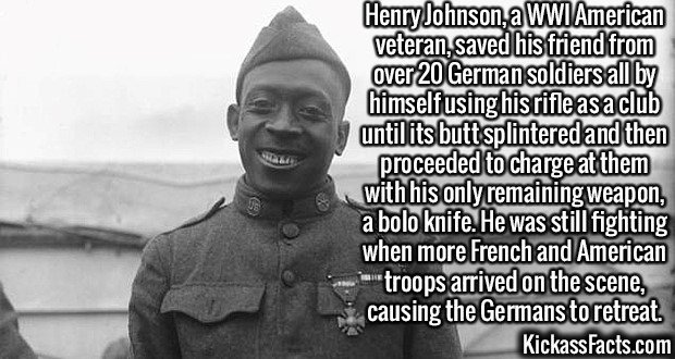 2351 Henry Johnson-Henry Johnson, a WWI American veteran, saved his friend from over 20 German soldiers all by himself using his rifle as a club until its butt splintered and then proceeded to charge at them with his only remaining weapon, a bolo knife. He was still fighting when more French and American troops arrived on the scene, causing the Germans to retreat.