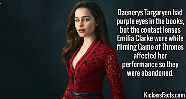 2352 Emilia Clarke-Daenerys Targaryen had purple eyes in the books, but the contact lenses Emilia Clarke wore while filming Game of Thrones affected her performance so they were abandoned.