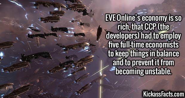 2358 EVE Online-EVE Online's economy is so rich, that CCP (the developers) had to employ five full-time economists to keep things in balance and to prevent it from becoming unstable.