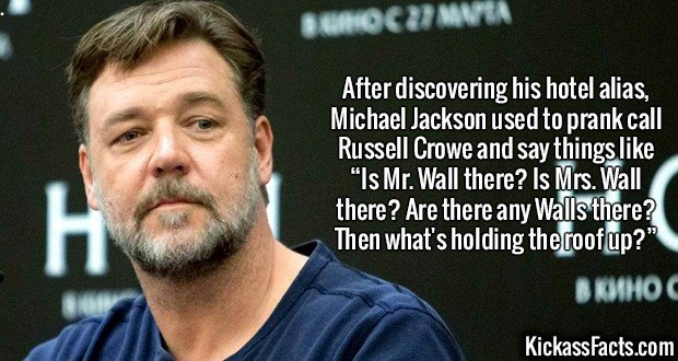 """2366 Russell Crowe-After discovering his hotel alias, Michael Jackson used to prank call Russell Crowe and say things like """"Is Mr. Wall there? Is Mrs. Wall there? Are there any Walls there? Then what's holding the roof up?"""""""