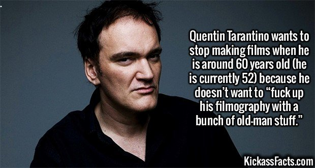 """2370 Quentin Tarantino-Quentin Tarantino wants to stop making films when he is around 60 years old (he is currently 52) because he doesn't want to """"f**k up his filmography with a bunch of old-man stuff."""""""