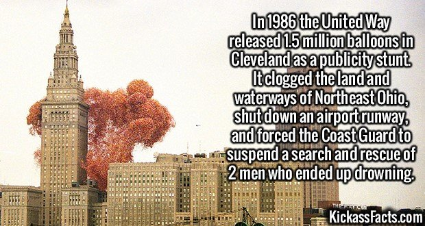 2371 1.5 million balloons-In 1986 the United Way released 1.5 million balloons in Cleveland as a publicity stunt. It clogged the land and waterways of Northeast Ohio, shut down an airport runway, and forced the Coast Guard to suspend a search and rescue of 2 men who ended up drowning.