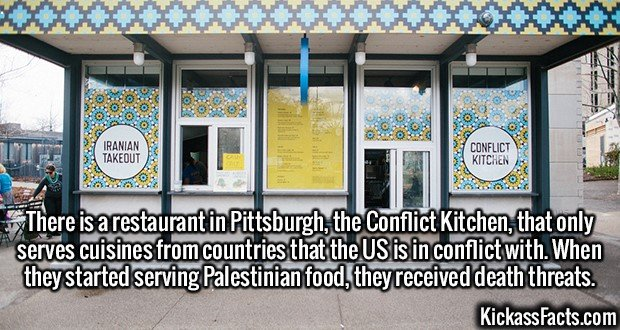 2372 Conflict Kitchen-There is a restaurant in Pittsburgh, the Conflict Kitchen, that only serves cuisines from countries that the US is in conflict with. When they started serving Palestinian food, they received death threats.