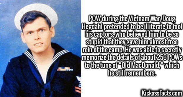 """2374 Doug Hegdahl-POW during the Vietnam War, Doug Hegdahl pretended to be illiterate to fool his captors, who believed him to be so stupid that they gave him almost free rein of the camp. He was able to secretly memorize the details of about 256 POWs to the tune of """"Old MacDonald,"""" which he still remembers."""