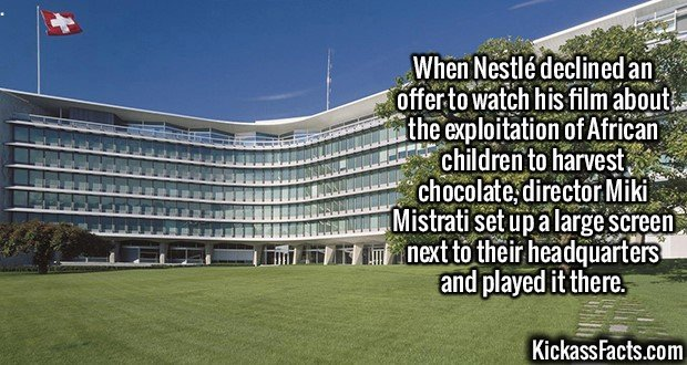 2378 Nestlé-When Nestlé declined an offer to watch his film about the exploitation of African children to harvest chocolate, director Miki Mistrati set up a large screen next to their headquarters and played it there.