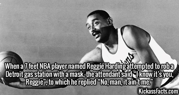 """2379 Reggie Harding-When a 7 feet NBA player named Reggie Harding attempted to rob a Detroit gas station with a mask, the attendant said """"I know it's you, Reggie"""", to which he replied """"No, man, it ain't me."""""""