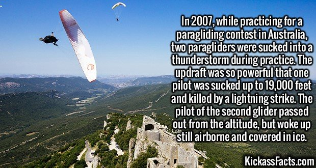 2380 Paragliders-In 2007, while practicing for a paragliding contest in Australia, two paragliders were sucked into a thunderstorm during practice. The updraft was so powerful that one pilot was sucked up to 19,000 feet and killed by a lightning strike. The pilot of the second glider passed out from the altitude, but woke up still airborne and covered in ice.