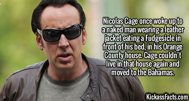2389 Nicolas Cage-Nicolas Cage once awoke to a naked man wearing a leather jacket eating a Fudgesicle in front of his bed, in his Orange County house. Cage couldn't live in that house again and moved to the Bahamas.