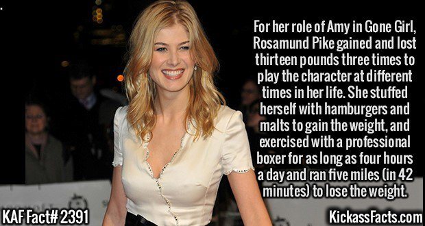 2391 Rosamund Pike-For her role of Amy in Gone Girl, Rosamund Pike gained and lost thirteen pounds three times to play the character at different times in her life. She stuffed herself with hamburgers and malts to gain the weight, and exercised with a professional boxer for as long as four hours a day and ran five miles (in 42 minutes) to lose the weight.