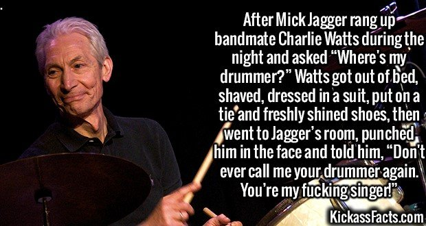 """2398 Charlie Watts-After Mick Jagger rang up bandmate Charlie Watts during the night and asked """"Where's my drummer?"""" Watts got out of bed, shaved, dressed in a suit, put on a tie and freshly shined shoes, then went to Jagger's room, punched him in the face and told him, """"Don't ever call me your drummer again. You're my f**king singer!"""""""