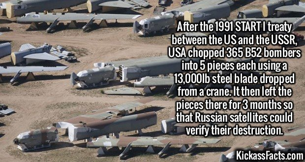 2408 B52 bombers-After the 1991 START I treaty between the US and the USSR, USA chopped 365 B52 bombers into 5 pieces each using a 13,000lb steel blade dropped from a crane. It then left the pieces there for 3 months so that Russian satellites could verify their destruction.