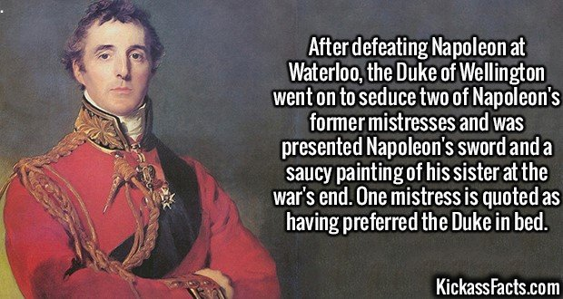 2416 Duke of Wellington-After defeating Napoleon at Waterloo, the Duke of Wellington went on to seduce two of Napoleon's former mistresses and was presented Napoleon's sword and a saucy painting of his sister at the war's end. One mistress is quoted as having preferred the Duke in bed.