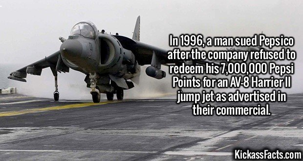 2631 AV-8 Harrier II jump jet-In 1996, a man sued Pepsico after the company refused to redeem his 7,000,000 Pepsi Points for an AV-8 Harrier II jump jet as advertised in their commercial.