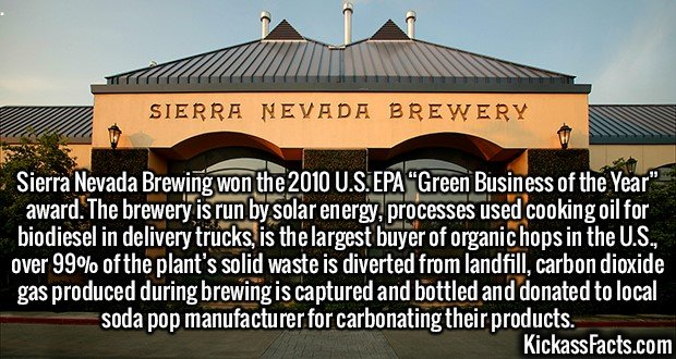 """2635 Sierra Nevada Brewing-Sierra Nevada Brewing won the 2010 U.S. EPA """"Green Business of the Year"""" award. The brewery is run by solar energy, processes used cooking oil for biodiesel in delivery trucks, is the largest buyer of organic hops in the U.S., over 99% of the plant's solid waste is diverted from landfill, carbon dioxide gas produced during brewing is captured and bottled and donated to local soda pop manufacturer for carbonating their products."""