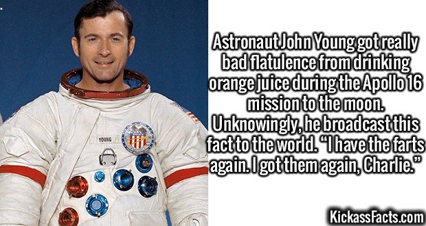"""2642 Astronaut John Young-Astronaut John Young got really bad flatulence from drinking orange juice during the Apollo 16 mission to the moon. Unknowingly, he broadcast this fact to the world. """"I have the farts again. I got them again, Charlie."""""""