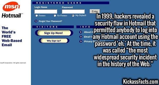 """2436 Hotmail Eh-In 1999, hackers revealed a security flaw in Hotmail that permitted anybody to log into any Hotmail account using the password 'eh.' At the time, it was called """"the most widespread security incident in the history of the Web."""""""