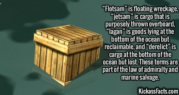 """2446 Flotsam-""""Flotsam"""" is floating wreckage, """"jetsam"""" is cargo that is purposely thrown overboard, """"lagan"""" is goods lying at the bottom of the ocean but reclaimable, and """"derelict"""" is cargo at the bottom of the ocean but lost. These terms are part of the law of admiralty and marine salvage."""