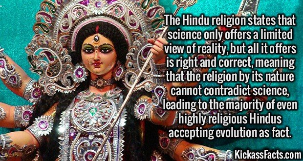 2452 Hindu religion-The Hindu religion states that science only offers a limited view of reality, but all it offers is right and correct, meaning that the religion by its nature cannot contradict science, leading to the majority of even highly religious Hindus accepting evolution as fact.