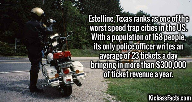 2458 Estelline-Estelline, Texas ranks as one of the worst speed trap cities in the US. With a population of 168 people, its only police officer writes an average of 23 tickets a day bringing in more than $300,000 of ticket revenue a year.