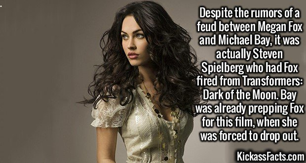 2460 Megan Fox-Despite the rumors of a feud between Megan Fox and Michael Bay, it was actually Steven Spielberg who had Fox fired from Transformers: Dark of the Moon. Bay was already prepping Fox for this film, when she was forced to drop out.