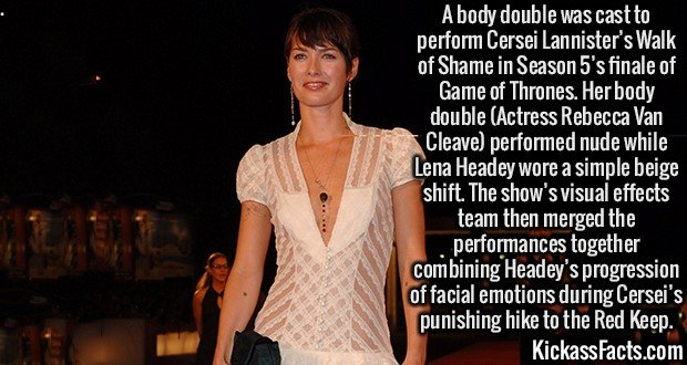 2469 Lena Heady-A body double was cast to perform Cersei Lannister's Walk of Shame in Season 5's finale of Game of Thrones. Her body double (Actress Rebecca Van Cleave) performed nude while Lena Headey wore a simple beige shift. The show's visual effects team then merged the performances together combining Headey's progression of facial emotions during Cersei's punishing hike to the Red Keep.