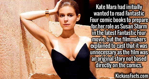 2471 Kate Mara-Kate Mara had initially wanted to read Fantastic Four comic books to prepare for her role as Susan Storm in the latest Fantastic Four movie, but the filmmakers explained to cast that it was unnecessary as the film was an original story not based directly on the comics.