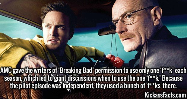 2478 Breaking Bad-AMC gave the writers of 'Breaking Bad' permission to use only one 'f**k' each season, which led to giant discussions when to use the one 'f**k.' Because the pilot episode was independent, they used a bunch of 'f**ks' there.