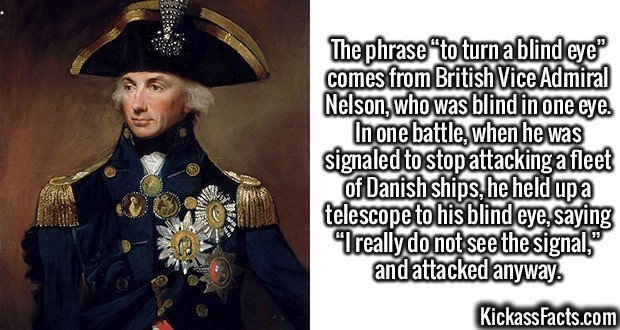 """2489 Admiral Nelson-The phrase """"to turn a blind eye"""" comes from British Vice Admiral Nelson, who was blind in one eye. In one battle, when he was signaled to stop attacking a fleet of Danish ships, he held up a telescope to his blind eye, saying """"I really do not see the signal,"""" and attacked anyway."""