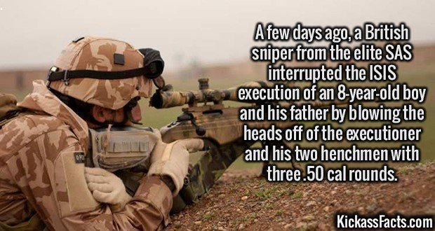 2532 British Sniper-A few days ago, a British sniper from the elite SAS interrupted the ISIS execution of an 8-year-old boy and his father by blowing the heads off of the executioner and his two henchmen with three .50 cal rounds.