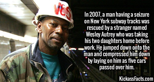 2555 Wesley Autrey-In 2007, a man having a seizure on New York subway tracks was rescued by a stranger named Wesley Autrey who was taking his two daughters home before work. He jumped down onto the man and compressed him down by laying on him as five cars passed over him.