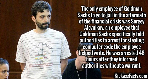 2557 Sergey Aleynikov-The only employee of Goldman Sachs to go to jail in the aftermath of the financial crisis was Sergey Aleynikov, an employee that Goldman Sachs specifically told authorities to arrest for stealing computer code the employee helped write. He was arrested 48 hours after they informed authorities without a warrant.