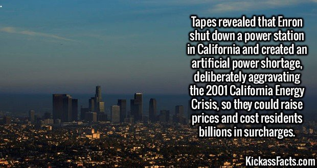 2558 Enron California-Tapes revealed that Enron shut down a power station in California and created an artificial power shortage, deliberately aggravating the 2001 California Energy Crisis, so they could raise prices and cost residents billions in surcharges.