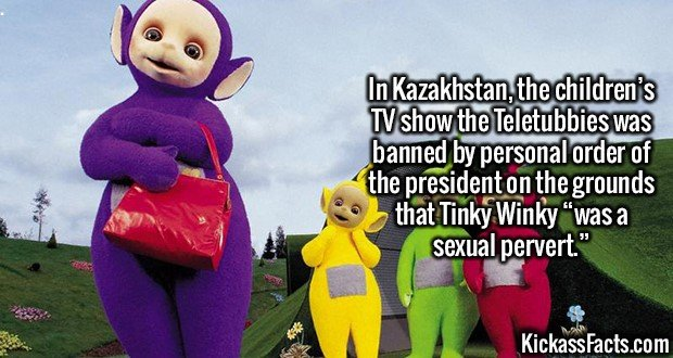 "2568 Teletubbies-In Kazakhstan, the children's TV show the Teletubbies was banned by personal order of the president on the grounds that Tinky Winky ""was a sexual pervert."""