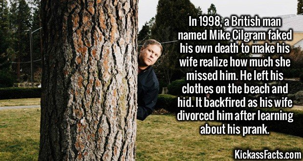 2580 Mike Cilgram-In 1998, a British man named Mike Cilgram faked his own death to make his wife realize how much she missed him. He left his clothes on the beach and hid. It backfired as his wife divorced him after learning about his prank.