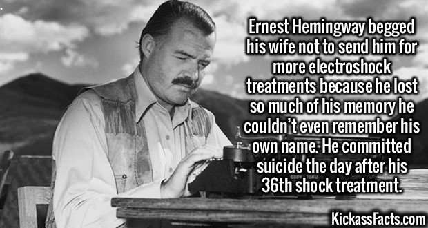2584 Ernest Hemingway-Ernest Hemingway begged his wife not to send him for more electroshock treatments because he lost so much of his memory he couldn't even remember his own name. He committed suicide the day after his 36th shock treatment.