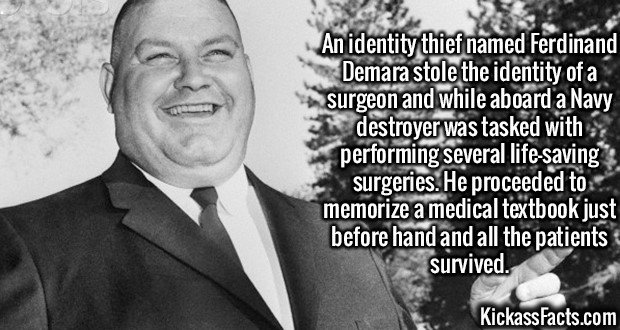 2587 Ferdinand Demara-An identity thief named Ferdinand Demara stole the identity of a surgeon and while aboard a Navy destroyer was tasked with performing several life-saving surgeries. He proceeded to memorize a medical textbook just before hand and all the patients survived.