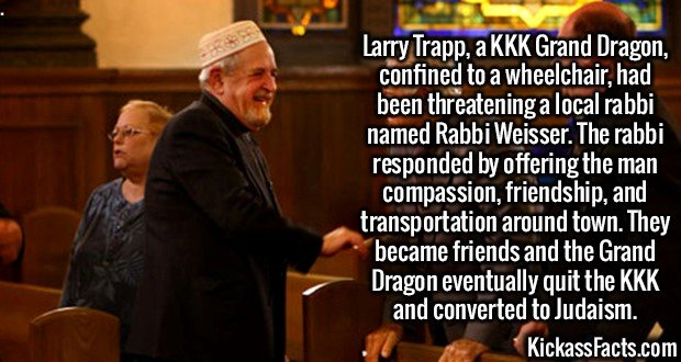 2592 Rabbi Michael Weisser-Larry Trapp, a KKK Grand Dragon, confined to a wheelchair, had been threatening a local rabbi named Rabbi Weisser. The rabbi responded by offering the man compassion, friendship, and transportation around town. They became friends and the Grand Dragon eventually quit the KKK and converted to Judaism.