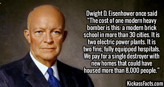 "2594 Dwight D. Eisenhower-Dwight D. Eisenhower once said ""The cost of one modern heavy bomber is this: a modern brick school in more than 30 cities. It is two electric power plants. It is two fine, fully equipped hospitals. We pay for a single destroyer with new homes that could have housed more than 8,000 people."""