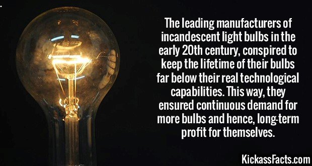 2596 Incandescent bulbs-The leading manufacturers of incandescent light bulbs in the early 20th century, conspired to keep the lifetime of their bulbs far below their real technological capabilities. This way, they ensured continuous demand for more bulbs and hence, long-term profit for themselves.